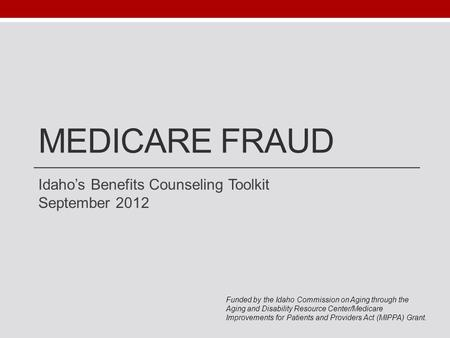 MEDICARE FRAUD Idaho's Benefits Counseling Toolkit September 2012 Funded by the Idaho Commission on Aging through the Aging and Disability Resource Center/Medicare.