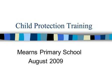 Child Protection Training Mearns Primary School August 2009.