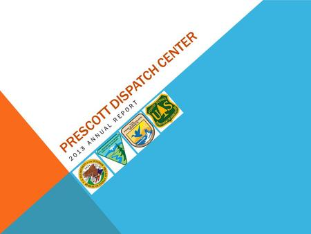 PRESCOTT DISPATCH CENTER 2013 ANNUAL REPORT. PARTICIPATING AGENCIES / UNITS Bureau of Indian Affairs Colorado River Agency Fort Yuma Agency Western Regional.