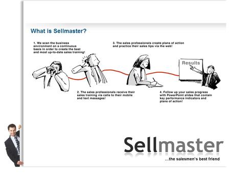 Sellmaster's business idea Our business idea is to increase the sales and profits of companies by providing weekly coaching and training to sales professionals.