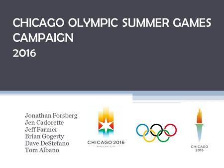 CHICAGO <strong>OLYMPIC</strong> SUMMER GAMES CAMPAIGN 2016 Jonathan Forsberg Jen Cadorette Jeff Farmer Brian Gogerty Dave DeStefano Tom Albano.
