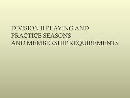 DIVISION II PLAYING AND PRACTICE SEASONS AND MEMBERSHIP REQUIREMENTS.