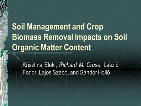 Soil Management and Crop Biomass Removal Impacts on Soil Organic Matter Content Krisztina Eleki, Richard M. Cruse, László Fodor, Lajos Szabó, and Sándor.