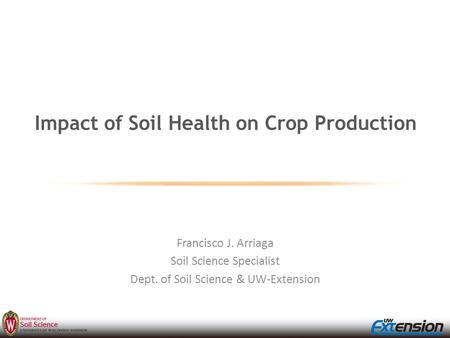 Impact of Soil Health on Crop Production Francisco J. Arriaga Soil Science Specialist Dept. of Soil Science & UW-Extension.