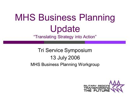 "MHS Business Planning Update ""Translating Strategy into Action"" Tri Service Symposium 13 July 2006 MHS Business Planning Workgroup."