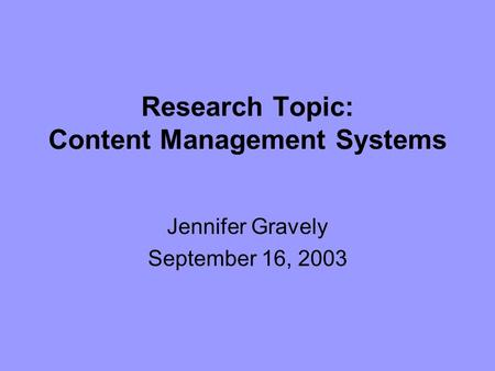 Research Topic: Content Management Systems Jennifer Gravely September 16, 2003.