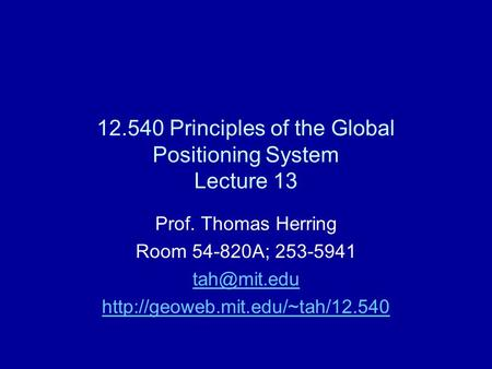 12.540 Principles of the Global Positioning System Lecture 13 Prof. Thomas Herring Room 54-820A; 253-5941