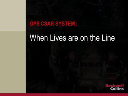 ROCKWELL COLLINS PROPRIETARY INFORMATION GPS CSAR SYSTEM : When Lives are on the Line.