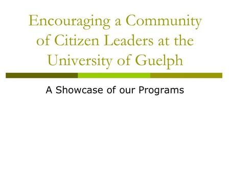 Encouraging a Community of Citizen Leaders at the University of Guelph A Showcase of our Programs.