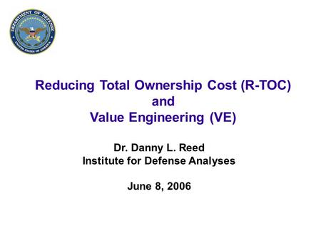 1 Reducing Total Ownership Cost (R-TOC) and Value Engineering (VE) Dr. Danny L. Reed Institute for Defense Analyses June 8, 2006.