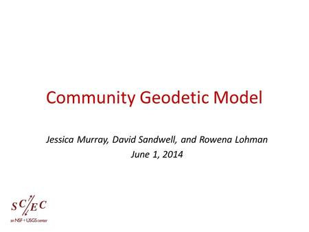 Community Geodetic Model Jessica Murray, David Sandwell, and Rowena Lohman June 1, 2014.