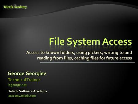 Access to known folders, using pickers, writing to and reading from files, caching files for future access George Georgiev Telerik Software Academy academy.telerik.com.