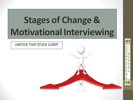 UNSTICK THAT STUCK CLIENT Stages of Change & Motivational Interviewing.