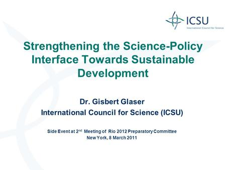 Strengthening the Science-Policy Interface Towards Sustainable Development Dr. Gisbert Glaser International Council for Science (ICSU) Side Event at 2.
