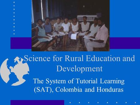 Science for Rural Education and Development The System of Tutorial Learning (SAT), Colombia and Honduras.