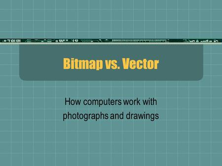 Bitmap vs. Vector How computers work with photographs and drawings.