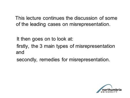 This lecture continues the discussion of some of the leading cases on misrepresentation. It then goes on to look at: firstly, the 3 main types of misrepresentation.