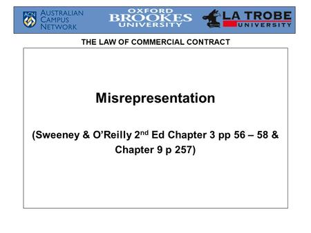 THE LAW OF COMMERCIAL CONTRACT Misrepresentation (Sweeney & O'Reilly 2 nd Ed Chapter 3 pp 56 – 58 & Chapter 9 p 257)