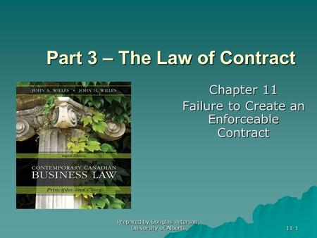 Prepared by Douglas Peterson, University of Alberta 11-1 Part 3 – The Law of Contract Chapter 11 Failure to Create an Enforceable Contract.