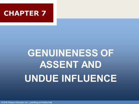 © 2010 Pearson Education, Inc., publishing as Prentice-Hall 1 GENUINENESS OF ASSENT AND UNDUE INFLUENCE © 2010 Pearson Education, Inc., publishing as Prentice-Hall.