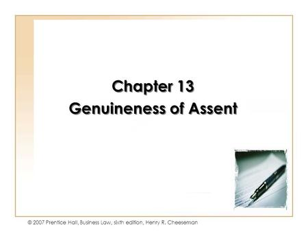 13 - 1 © 2007 Prentice Hall, Business Law, sixth edition, Henry R. Cheeseman Chapter 13 Genuineness of Assent Chapter 13 Genuineness of Assent.