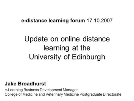 E-distance learning forum 17.10.2007 Update on online distance learning at the University of Edinburgh Jake Broadhurst e-Learning Business Development.