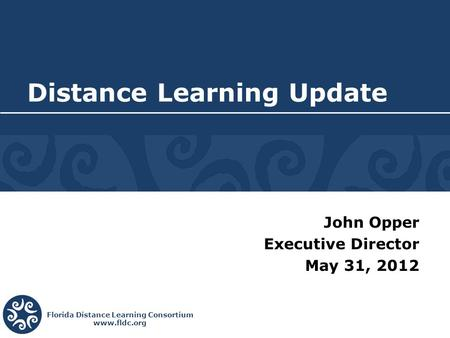 Florida Distance Learning Consortium www.fldc.org John Opper Executive Director May 31, 2012 Distance Learning Update.