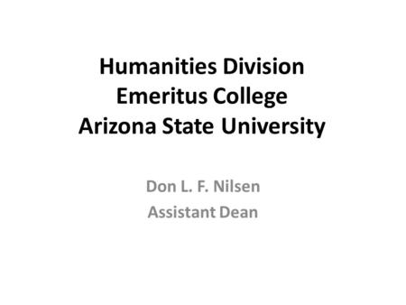 Humanities Division Emeritus College Arizona State University Don L. F. Nilsen Assistant Dean.