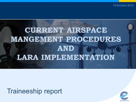 CURRENT AIRSPACE MANGEMENT PROCEDURES AND LARA IMPLEMENTATION Traineeship report 15 October 2010.