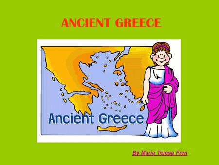 ANCIENT GREECE By María Teresa Fren. ANCIENT GREECE Grade level:1-2 High school Subject: Social Studies/ History Time: 2 hours.
