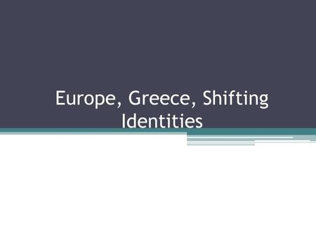 Europe, Greece, Shifting Identities. Shifting Identities of Europe For the ancient Greeks, Europe was defined as a geographical area and as a mythological.
