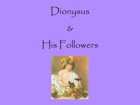 Dionysus & His Followers. I.The Birth of Dionysus (the twice born god) A. Zeus & Semele 1. He disguised himself as a mortal to carry on an affair 2. He.
