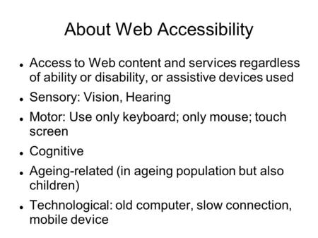 About Web Accessibility Access to Web content and services regardless of ability or disability, or assistive devices used Sensory: Vision, Hearing Motor: