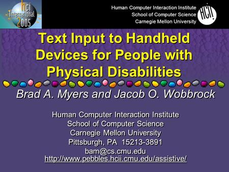 Text Input to Handheld Devices for People with Physical Disabilities Brad A. Myers and Jacob O. Wobbrock Human Computer Interaction Institute School of.