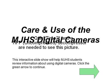 Care & Use of the MJHS Digital Cameras This interactive slide show will help MJHS students review information about using digital cameras. Click the green.