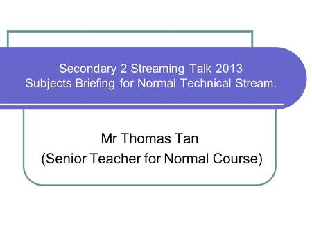 Secondary 2 Streaming Talk 2013 Subjects Briefing for Normal Technical Stream. Mr Thomas Tan (Senior Teacher for Normal Course)