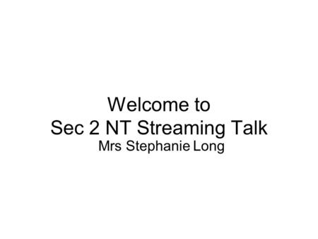 Welcome to Sec 2 NT Streaming Talk Mrs Stephanie Long.