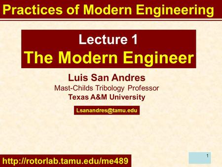 1 Luis San Andres Mast-Childs Tribology Professor Texas A&M University Lecture 1 The Modern Engineer Practices of Modern Engineering