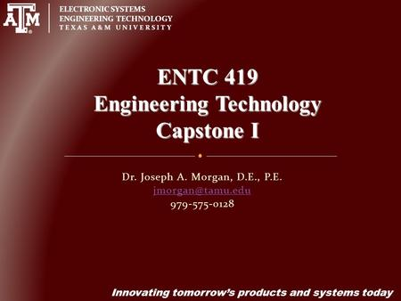 ELECTRONIC SYSTEMS ENGINEERING TECHNOLOGY TEXAS A&M UNIVERSITY Innovating tomorrow's products and systems today Dr. Joseph A. Morgan, D.E., P.E.