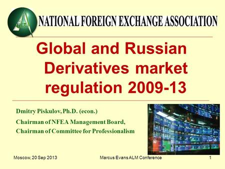 Moscow, 20 Sep 2013Marcus Evans ALM Conference1 Global and Russian Derivatives market regulation 2009-13 Dmitry Piskulov, Ph.D. (econ.) Chairman of NFEA.