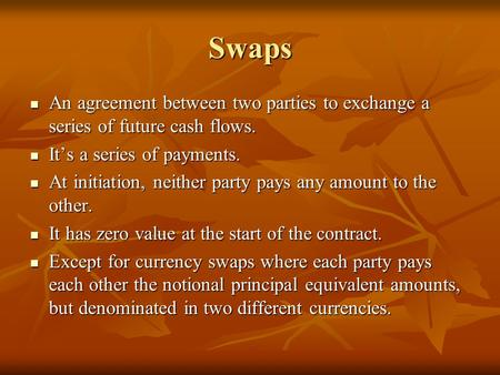 Swaps An agreement between two parties to exchange a series of future cash flows. It's a series of payments. At initiation, neither party pays any amount.