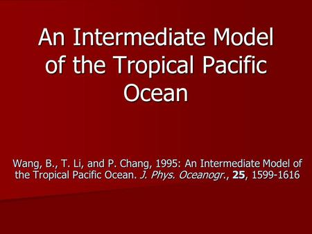 An Intermediate Model of the Tropical Pacific Ocean Wang, B., T. Li, and P. Chang, 1995: An Intermediate Model of the Tropical Pacific Ocean. J. Phys.
