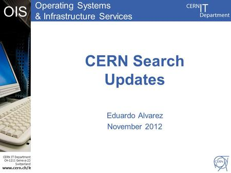 Operating Systems & Infrastructure Services CERN IT Department CH-1211 Geneva 23 Switzerland www.cern.ch/i t OIS CERN Search Updates Eduardo Alvarez November.