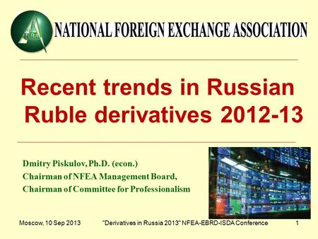 Moscow, 10 Sep 2013Derivatives in Russia 2013 NFEA-EBRD-ISDA Conference1 Recent trends in Russian Ruble derivatives 2012-13 Dmitry Piskulov, Ph.D. (econ.)