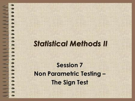 Statistical Methods II Session 7 Non Parametric Testing – The Sign Test.