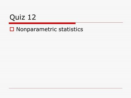 Quiz 12  Nonparametric statistics. 1. Which condition is not required to perform a non- parametric test? a) random sampling of population b) data are.