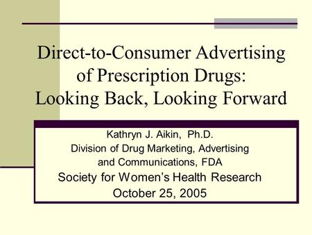 Direct-to-Consumer Advertising of Prescription Drugs: Looking Back, Looking Forward Kathryn J. Aikin, Ph.D. Division of Drug Marketing, Advertising and.