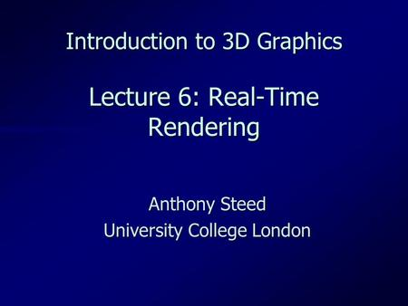 Introduction to 3D Graphics Lecture 6: Real-Time Rendering Anthony Steed University College London.
