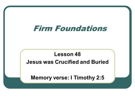 Firm Foundations Lesson 48 Jesus was Crucified and Buried Memory verse: I Timothy 2:5.