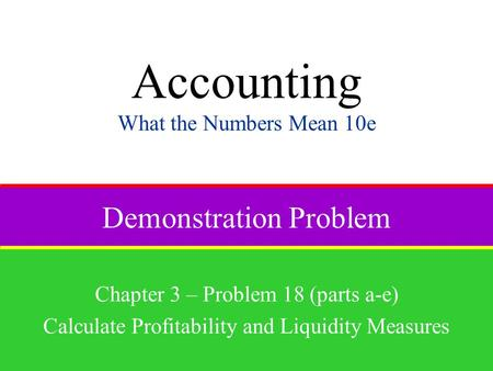 Demonstration Problem Chapter 3 – Problem 18 (parts a-e) Calculate Profitability and Liquidity Measures Accounting What the Numbers Mean 10e.